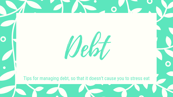 Debt, Tips for managing debt, so that it doesn't cause you to stress eat.