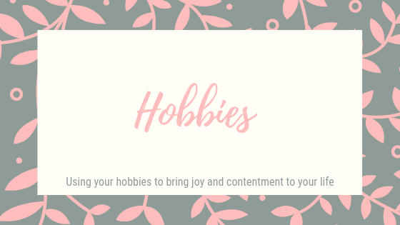 Hobbies. Using your hobbies to bring joy and contement to your life.