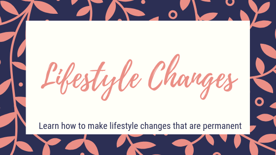 Lifestyle changes. Learn how to make lifestyle changes that are permanent.