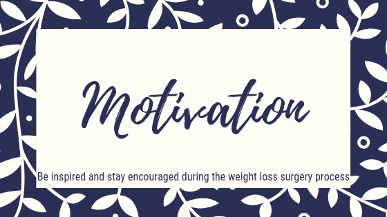 Motivation. Be inspired and stay encouraged during the weight loss surgery process. Bariatric Surgery Motivation