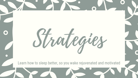 Sleep Strategies. Learn how to sleep better, so you wave rejuvenated and motivated.
