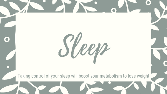 Sleep. Taking control of your sleep will boost your metabolism to lose weight.