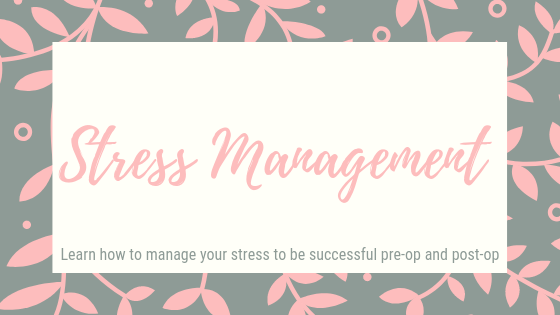 Stress Management. Learn how to manage your stress to be successful pre op and post-op.