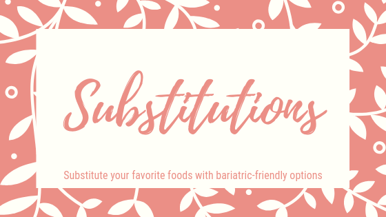 Substituions. Substutute your favorite foods with bariatric-friendly options.